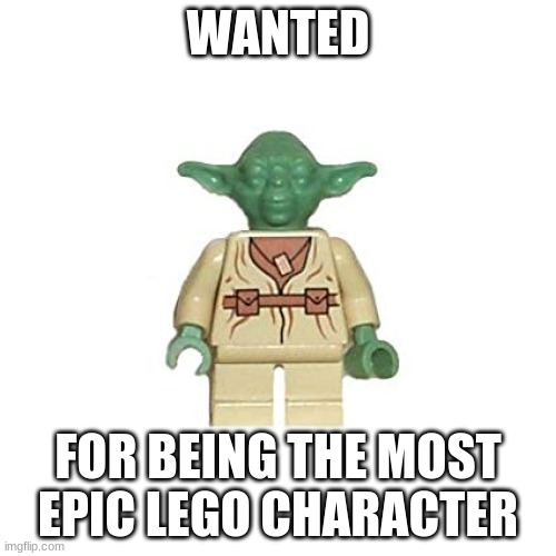 Lego Yoda |  WANTED; FOR BEING THE MOST EPIC LEGO CHARACTER | image tagged in lego yoda | made w/ Imgflip meme maker