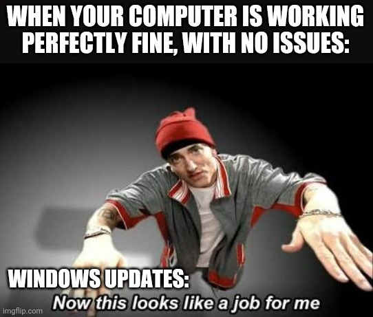Every time. |  WHEN YOUR COMPUTER IS WORKING PERFECTLY FINE, WITH NO ISSUES:; WINDOWS UPDATES: | image tagged in now this looks like a job for me,slim shady,technology,helpdesk,tech support,windows 10 | made w/ Imgflip meme maker