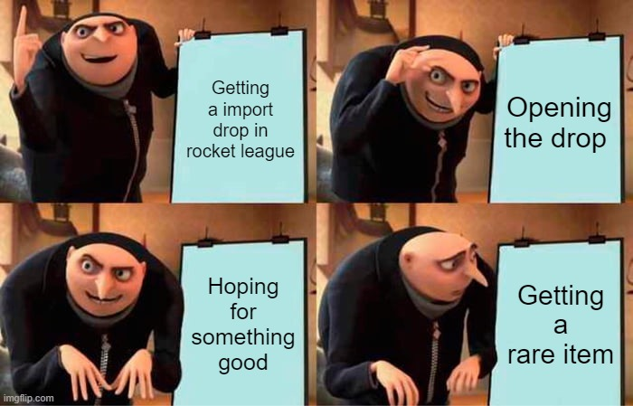 I swear this always happens to me I only get rares its so annoying |  Getting a import drop in rocket league; Opening the drop; Hoping for something good; Getting a rare item | image tagged in memes,gru's plan | made w/ Imgflip meme maker