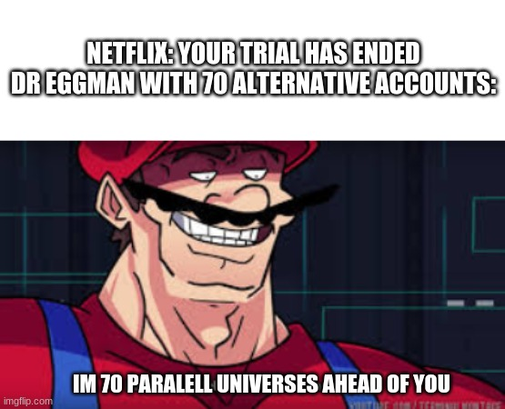 You fool i have 70 alternative accounts |  NETFLIX: YOUR TRIAL HAS ENDED DR EGGMAN WITH 70 ALTERNATIVE ACCOUNTS:; IM 70 PARALELL UNIVERSES AHEAD OF YOU | image tagged in i am 4 parallel universes ahead of you | made w/ Imgflip meme maker