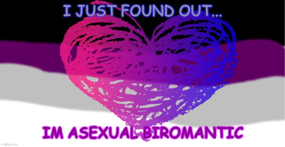 Just found out |  I JUST FOUND OUT... IM ASEXUAL BIROMANTIC | image tagged in asexual,lgbtq | made w/ Imgflip meme maker