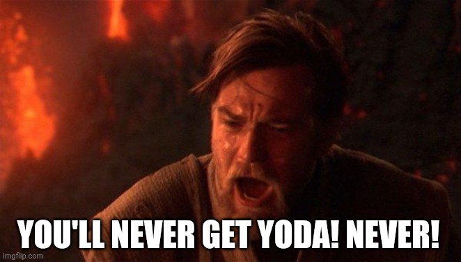 You Were The Chosen One (Star Wars) Meme | YOU'LL NEVER GET YODA! NEVER! | image tagged in memes,you were the chosen one star wars | made w/ Imgflip meme maker