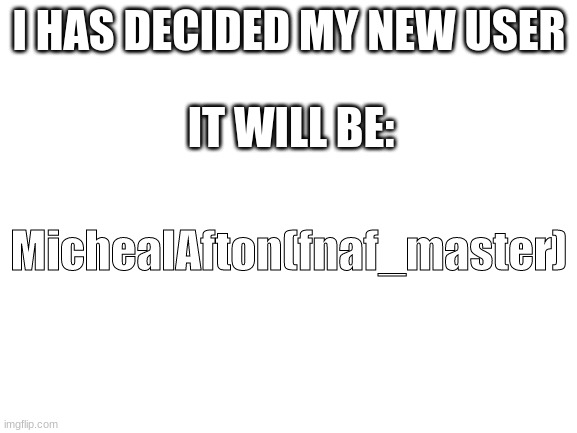 I HAS DECIDED |  I HAS DECIDED MY NEW USER; IT WILL BE:; MichealAfton(fnaf_master) | image tagged in blank white template | made w/ Imgflip meme maker