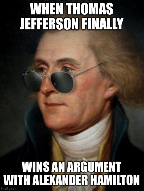 Jefferson Thomas |  WHEN THOMAS JEFFERSON FINALLY; WINS AN ARGUMENT WITH ALEXANDER HAMILTON | image tagged in thomas jefferson | made w/ Imgflip meme maker