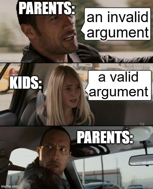 Parents when you have a valid argument |  PARENTS:; an invalid argument; a valid argument; KIDS:; PARENTS: | image tagged in memes,the rock driving,parents,karen | made w/ Imgflip meme maker