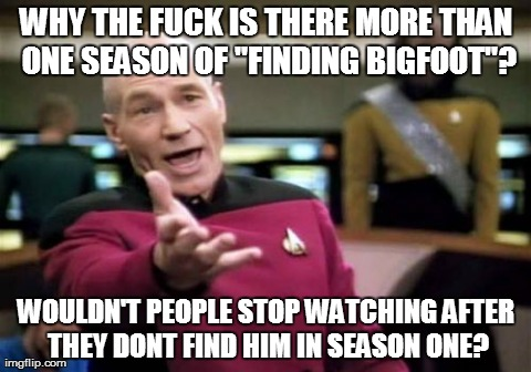 "Picard Wtf | WHY THE F**K IS THERE MORE THAN ONE SEASON OF ""FINDING BIGFOOT""? WOULDN'T PEOPLE STOP WATCHING AFTER THEY DONT FIND HIM IN SEASON ONE? 