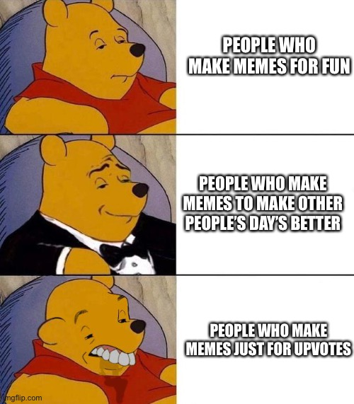 idk why i made this i'm just bored |  PEOPLE WHO MAKE MEMES FOR FUN; PEOPLE WHO MAKE MEMES TO MAKE OTHER PEOPLE'S DAY'S BETTER; PEOPLE WHO MAKE MEMES JUST FOR UPVOTES | image tagged in best better blurst,pooh,tuxedo winnie the pooh,memes,winnie the pooh,dank memes | made w/ Imgflip meme maker