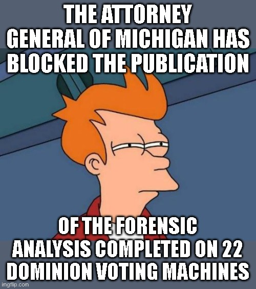 Hope somebody 'steals' the papers and releases them online -- since apparently convenient 'theft' of evidence is ok in 2020 |  THE ATTORNEY GENERAL OF MICHIGAN HAS BLOCKED THE PUBLICATION; OF THE FORENSIC ANALYSIS COMPLETED ON 22 DOMINION VOTING MACHINES | image tagged in memes,futurama fry | made w/ Imgflip meme maker