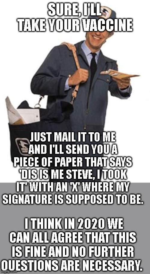 I.D would be racist, going in person would be dangerous, analysis of results is frowned upon. |  SURE, I'LL TAKE YOUR VACCINE; JUST MAIL IT TO ME AND I'LL SEND YOU A PIECE OF PAPER THAT SAYS 'DIS IS ME STEVE, I TOOK IT' WITH AN 'X' WHERE MY SIGNATURE IS SUPPOSED TO BE. I THINK IN 2020 WE CAN ALL AGREE THAT THIS IS FINE AND NO FURTHER QUESTIONS ARE NECESSARY. | image tagged in mailman | made w/ Imgflip meme maker