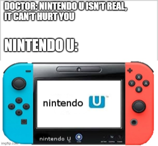 DOCTOR: NINTENDO U ISN'T REAL,  IT CAN'T HURT YOU; NINTENDO U: | image tagged in nintendo u,memes,meme,funny | made w/ Imgflip meme maker