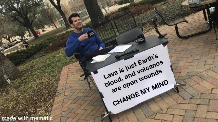 Am I wrong? | image tagged in memes,change my mind,steven crowder,lava,volcano | made w/ Imgflip meme maker