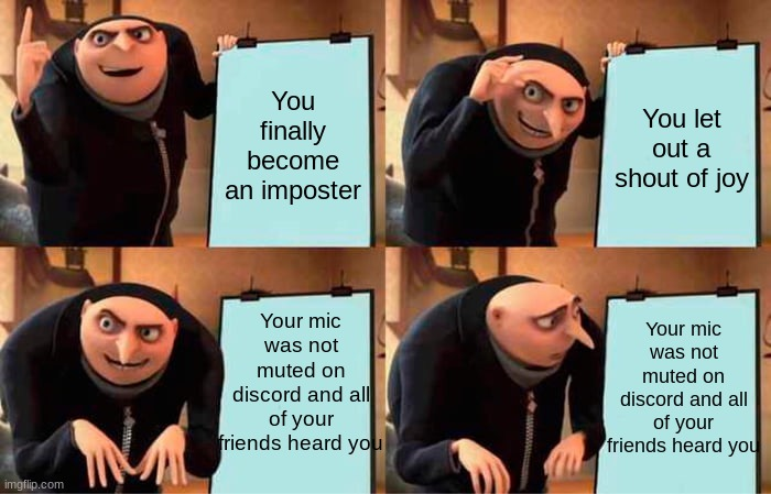 Life be like... |  You finally become an imposter; You let out a shout of joy; Your mic was not muted on discord and all of your friends heard you; Your mic was not muted on discord and all of your friends heard you | image tagged in memes,gru's plan,among us,imposter,funny memes | made w/ Imgflip meme maker