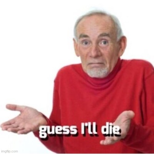 Guess I'll die | image tagged in guess i'll die | made w/ Imgflip meme maker