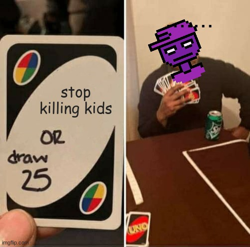 UNO Draw 25 Cards |  ....... stop killing kids | image tagged in memes,uno draw 25 cards,purple guy,fnaf,fnaf2,fnaf 3 | made w/ Imgflip meme maker