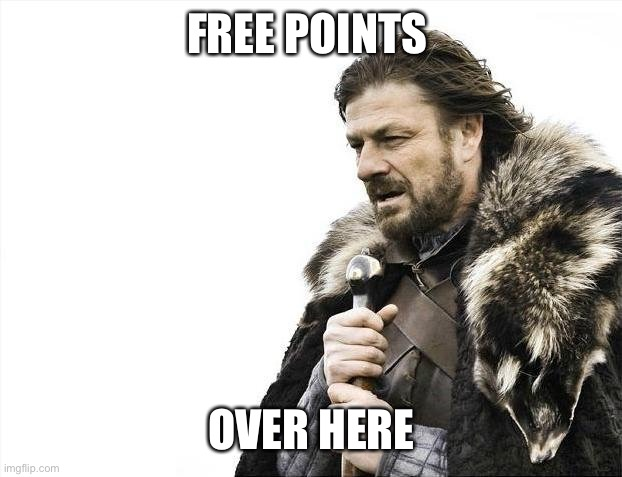 Free |  FREE POINTS; OVER HERE | image tagged in memes,brace yourselves x is coming | made w/ Imgflip meme maker