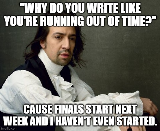 "Running Out of Time! |  ""WHY DO YOU WRITE LIKE YOU'RE RUNNING OUT OF TIME?""; CAUSE FINALS START NEXT WEEK AND I HAVEN'T EVEN STARTED. 