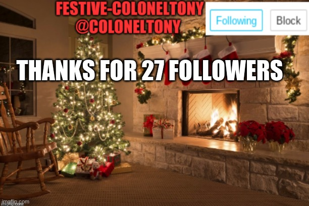 can you follow me if you don't |  THANKS FOR 27 FOLLOWERS | image tagged in festive coloneltony ancoument | made w/ Imgflip meme maker
