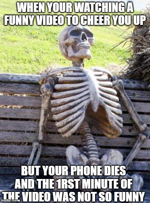 Waiting Skeleton |  WHEN YOUR WATCHING A FUNNY VIDEO TO CHEER YOU UP; BUT YOUR PHONE DIES AND THE 1RST MINUTE OF THE VIDEO WAS NOT SO FUNNY | image tagged in memes,waiting skeleton | made w/ Imgflip meme maker