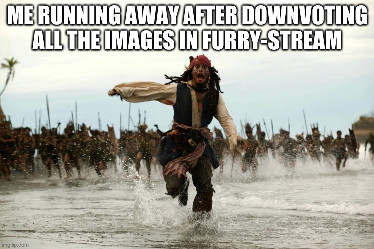 captain jack sparrow running |  ME RUNNING AWAY AFTER DOWNVOTING ALL THE IMAGES IN FURRY-STREAM | image tagged in captain jack sparrow running | made w/ Imgflip meme maker