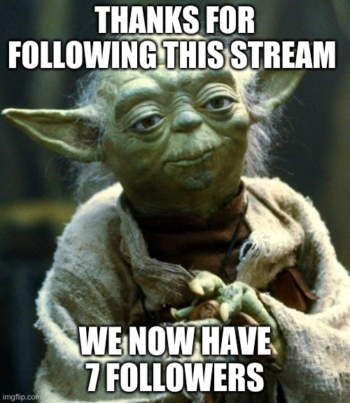 ayy |  THANKS FOR FOLLOWING THIS STREAM; WE NOW HAVE 7 FOLLOWERS | image tagged in memes,star wars yoda | made w/ Imgflip meme maker