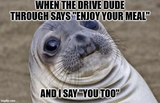 ":/ |  WHEN THE DRIVE DUDE THROUGH SAYS ""ENJOY YOUR MEAL""; AND I SAY ""YOU TOO"" 