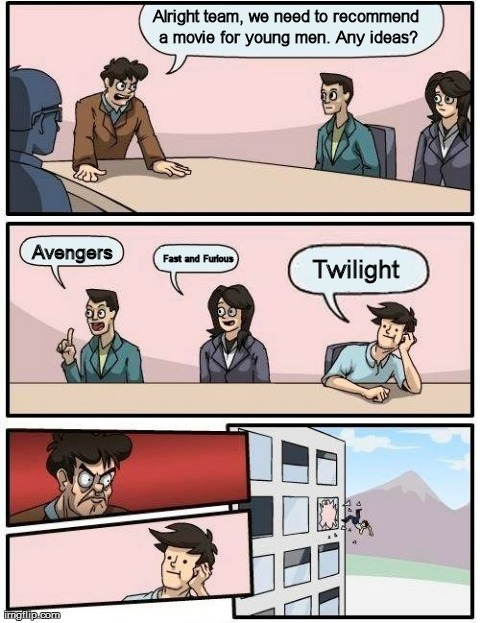 Boardroom Meeting Suggestion Meme | Alright team, we need to recommend a movie for young men. Any ideas? Avengers Fast and Furious Twilight | image tagged in memes,boardroom meeting suggestion | made w/ Imgflip meme maker