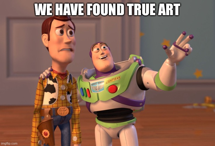 WE HAVE FOUND TRUE ART | image tagged in memes,x x everywhere | made w/ Imgflip meme maker