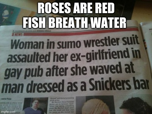 I mean... |  FISH BREATH WATER; ROSES ARE RED | image tagged in funny memes,fun stream,breaking news | made w/ Imgflip meme maker