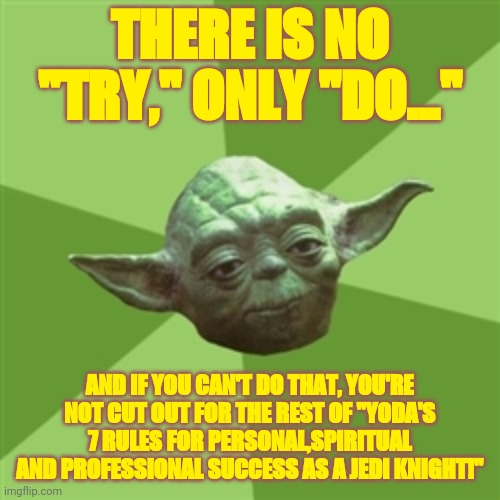 "Yodas 7 Rules for success |  THERE IS NO ""TRY,"" ONLY ""DO...""; AND IF YOU CAN'T DO THAT, YOU'RE NOT CUT OUT FOR THE REST OF ""YODA'S 7 RULES FOR PERSONAL,SPIRITUAL AND PROFESSIONAL SUCCESS AS A JEDI KNIGHT!"" 