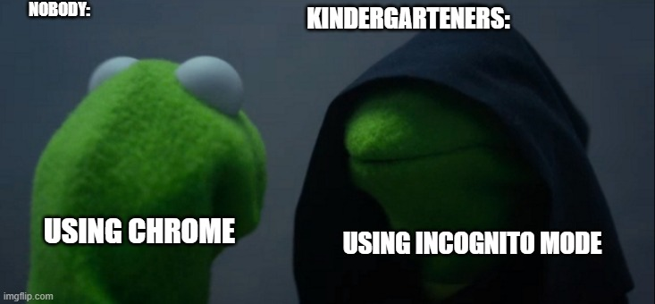 Kermit Chrome |  NOBODY:; KINDERGARTENERS:; USING CHROME; USING INCOGNITO MODE | image tagged in memes,evil kermit | made w/ Imgflip meme maker