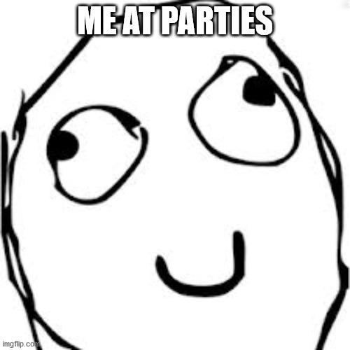 Derp |  ME AT PARTIES | image tagged in memes,derp | made w/ Imgflip meme maker