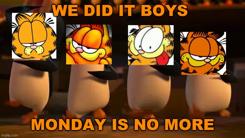 We did it |  WE DID IT BOYS; MONDAY IS NO MORE | image tagged in penguins of madagascar | made w/ Imgflip meme maker