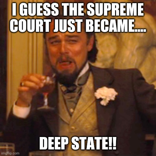 Supreme court deep state |  I GUESS THE SUPREME COURT JUST BECAME.... DEEP STATE!! | image tagged in election 2020,release the kraken,trump supporters,maga,nevertrump,supreme court | made w/ Imgflip meme maker