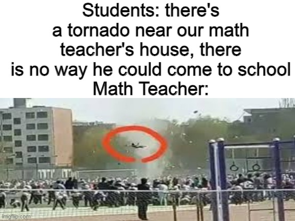 math teachers is epic |  Students: there's a tornado near our math teacher's house, there is no way he could come to school Math Teacher: | image tagged in math teacher,math,teacher,school,tornado | made w/ Imgflip meme maker