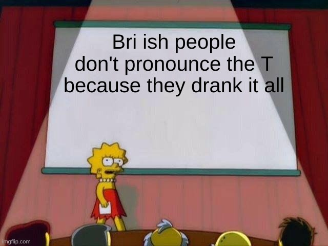 Lisa Simpson's Presentation |  Bri ish people don't pronounce the T because they drank it all | image tagged in lisa simpson's presentation | made w/ Imgflip meme maker