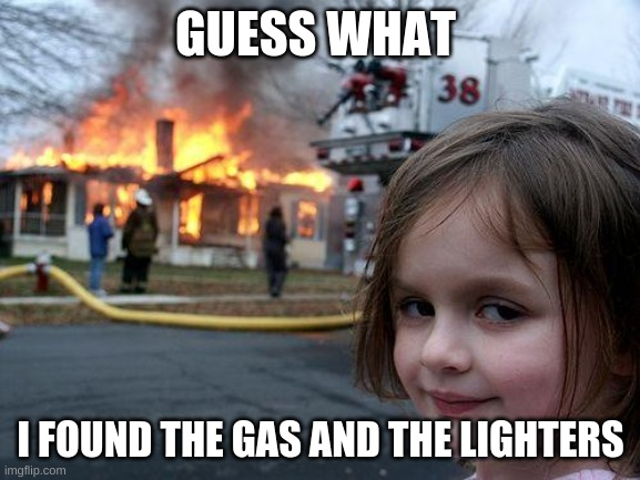 Disaster Girl |  GUESS WHAT; I FOUND THE GAS AND THE LIGHTERS | image tagged in memes,disaster girl | made w/ Imgflip meme maker