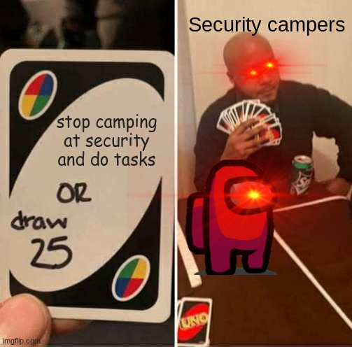 Security campers... bruh |  Security campers; stop camping at security and do tasks | image tagged in memes,uno draw 25 cards,among us,bruh,funny memes | made w/ Imgflip meme maker