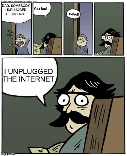 Internet |  DAD, SOMEBODY UNPLUGGED THE INTERNET; You fool; F- Fool? I UNPLUGGED THE INTERNET | image tagged in stare dad | made w/ Imgflip meme maker