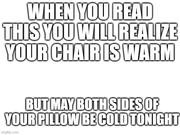(´。_。`) My chair is warm |  WHEN YOU READ THIS YOU WILL REALIZE YOUR CHAIR IS WARM; BUT MAY BOTH SIDES OF YOUR PILLOW BE COLD TONIGHT | image tagged in blank white template | made w/ Imgflip meme maker