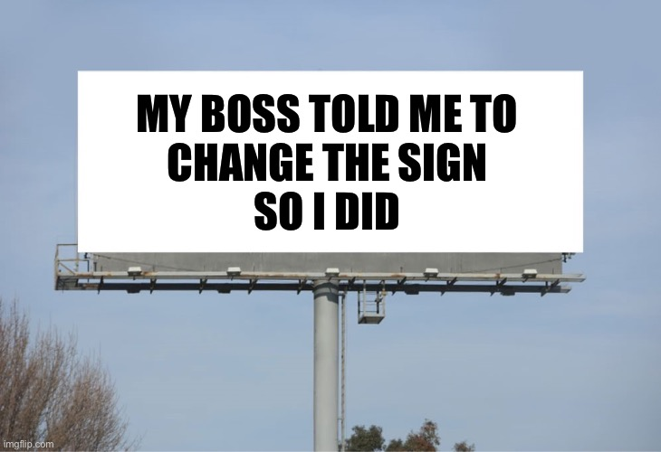 Last day on the job |  MY BOSS TOLD ME TO CHANGE THE SIGN SO I DID | image tagged in large billboard,lazy | made w/ Imgflip meme maker