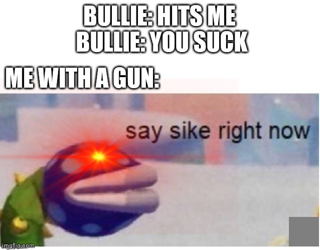 Dont hit me |  BULLIE: HITS ME  BULLIE: YOU SUCK; ME WITH A GUN: | image tagged in say sike right now | made w/ Imgflip meme maker