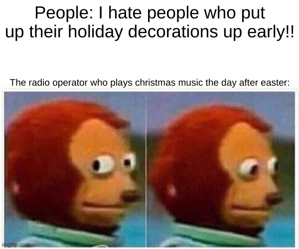I love christmas |  People: I hate people who put up their holiday decorations up early!! The radio operator who plays christmas music the day after easter: | image tagged in memes,monkey puppet,christmas,easter,holiday,decorations | made w/ Imgflip meme maker