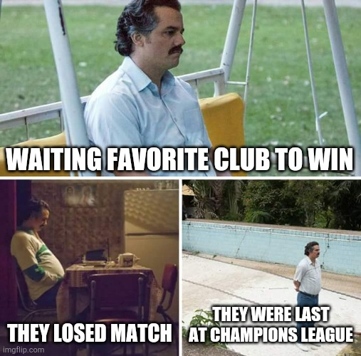 Sad Pablo Escobar |  WAITING FAVORITE CLUB TO WIN; THEY LOSED MATCH; THEY WERE LAST AT CHAMPIONS LEAGUE | image tagged in memes,sad pablo escobar | made w/ Imgflip meme maker