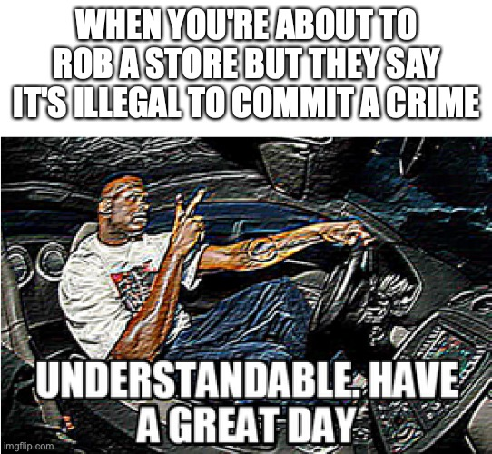 when you're bout to rob a store |  WHEN YOU'RE ABOUT TO ROB A STORE BUT THEY SAY IT'S ILLEGAL TO COMMIT A CRIME | image tagged in understandable have a great day,illegal,memes,funny memes,robbery | made w/ Imgflip meme maker