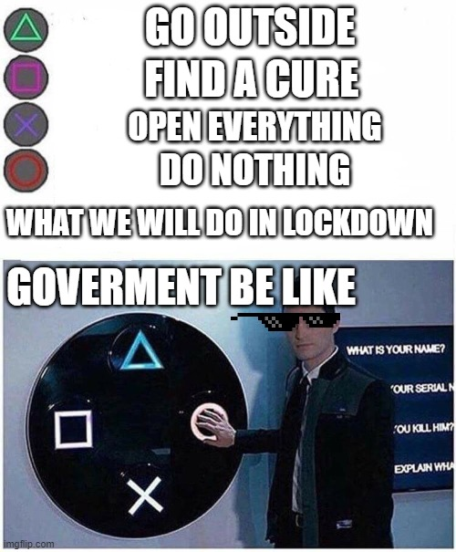 GO OUTSIDE; FIND A CURE; OPEN EVERYTHING; DO NOTHING; WHAT WE WILL DO IN LOCKDOWN; GOVERMENT BE LIKE | image tagged in playstation button choices | made w/ Imgflip meme maker