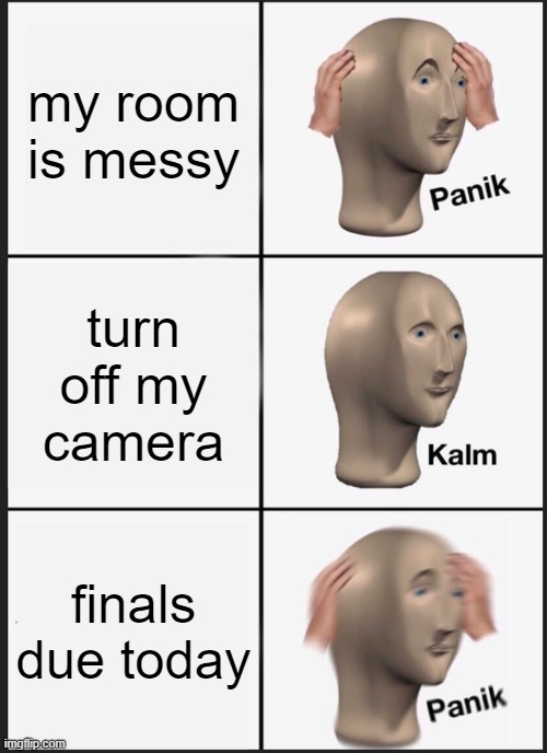 when you have online school |  my room is messy; turn off my camera; finals due today | image tagged in memes,panik kalm panik | made w/ Imgflip meme maker