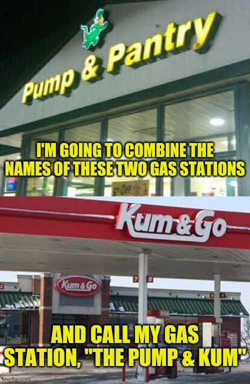 "Funny gas station names |  I'M GOING TO COMBINE THE NAMES OF THESE TWO GAS STATIONS; AND CALL MY GAS STATION, ""THE PUMP & KUM"" 