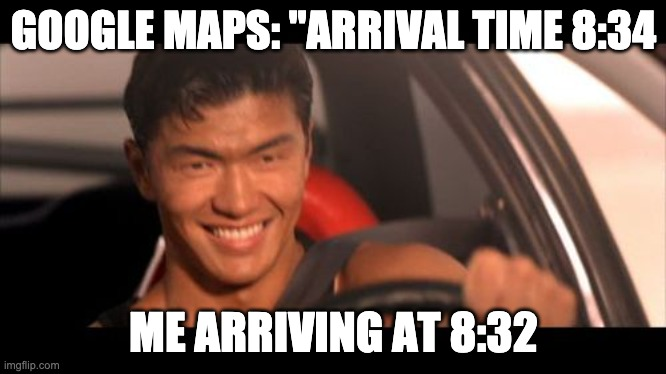 "Fast Furious Johnny Tran |  GOOGLE MAPS: ""ARRIVAL TIME 8:34; ME ARRIVING AT 8:32 