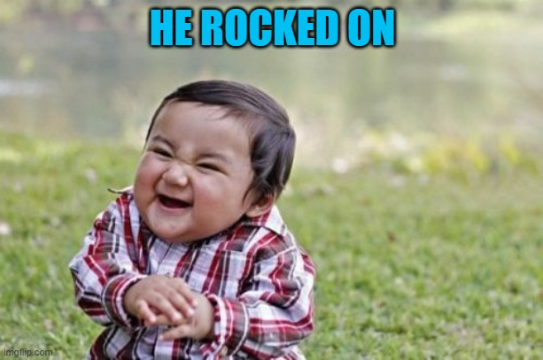 Evil Toddler Meme | HE ROCKED ON | image tagged in memes,evil toddler | made w/ Imgflip meme maker