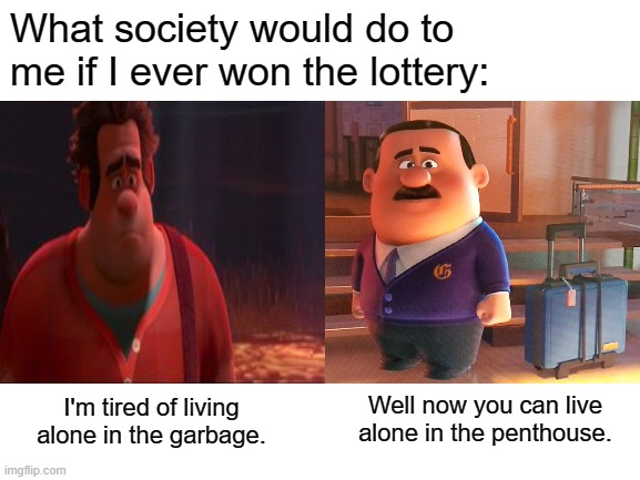 tired of being excluded because I'm me |  What society would do to me if I ever won the lottery:; Well now you can live alone in the penthouse. I'm tired of living alone in the garbage. | image tagged in wreck it ralph,forever alone,garbage dump,home alone | made w/ Imgflip meme maker